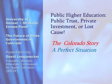 Public Higher Education: Public Trust, Private Investment, or Lost Cause! University of Denver – Strategic Issues Panel The Future of State Government.