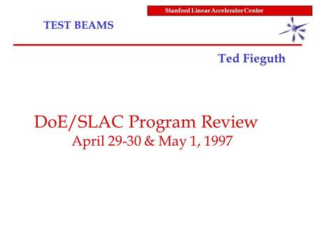 TEST BEAMS Stanford Linear Accelerator Center Ted Fieguth DoE/SLAC Program Review April 29-30 & May 1, 1997.