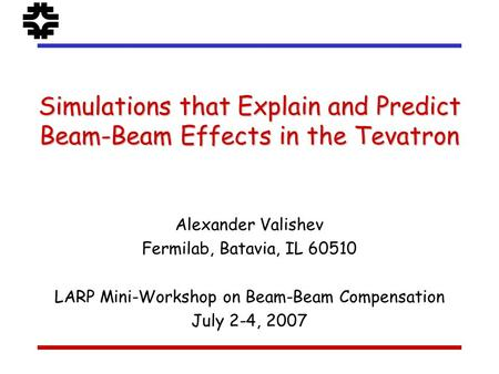 Simulations that Explain and Predict Beam-Beam Effects in the Tevatron Alexander Valishev Fermilab, Batavia, IL 60510 LARP Mini-Workshop on Beam-Beam Compensation.