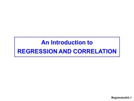 Regression04: 1 An Introduction to REGRESSION AND CORRELATION.
