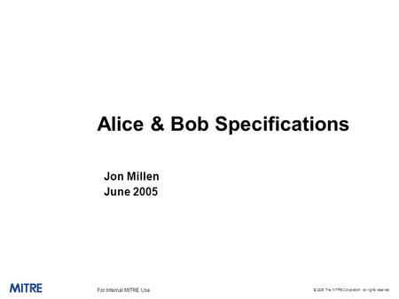 © 2005 The MITRE Corporation. All rights reserved For Internal MITRE Use Alice & Bob Specifications Jon Millen June 2005.
