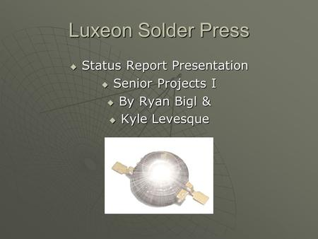 Luxeon Solder Press  Status Report Presentation  Senior Projects I  By Ryan Bigl &  Kyle Levesque.