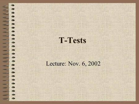 T-Tests Lecture: Nov. 6, 2002. Review So far we have learned how to test hypothesis for two types of data: 1.Binomial data using the binomial distribution.