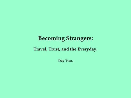 Becoming Strangers: Travel, Trust, and the Everyday. Day Two.