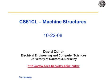 © UC Berkeley CS61CL – Machine Structures 10-22-08 David Culler Electrical Engineering and Computer Sciences University of California, Berkeley
