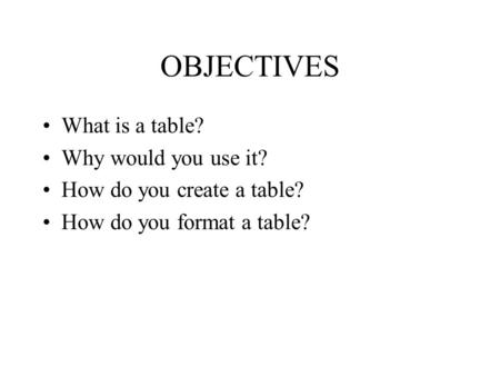 OBJECTIVES What is a table? Why would you use it? How do you create a table? How do you format a table?
