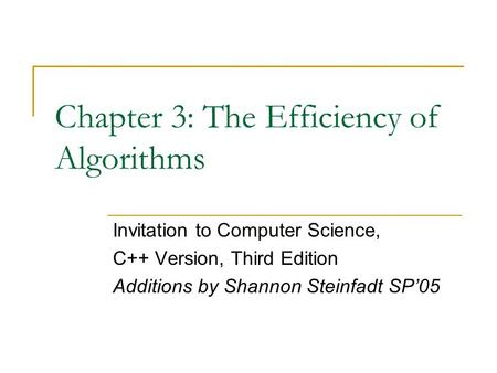 Chapter 3: The Efficiency of Algorithms Invitation to Computer Science, C++ Version, Third Edition Additions by Shannon Steinfadt SP'05.