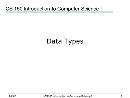 1 9/6/06CS150 Introduction to Computer Science 1 Data Types CS 150 Introduction to Computer Science I.
