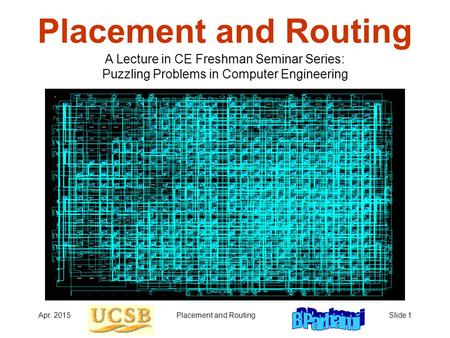 Apr. 2015Placement and RoutingSlide 1 Placement and Routing A Lecture in CE Freshman Seminar Series: Puzzling Problems in Computer Engineering.
