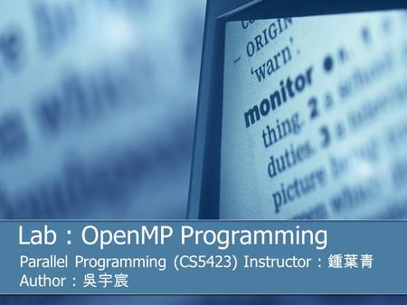 Lab : OpenMP Programming Parallel Programming (CS5423) Instructor : 鍾葉青 Author : 吳宇宸.