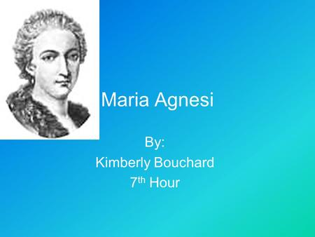 Maria Agnesi By: Kimberly Bouchard 7 th Hour. Introduction  My purpose is to inform you about Maria Agnesi  By the end of this power point I hope that.