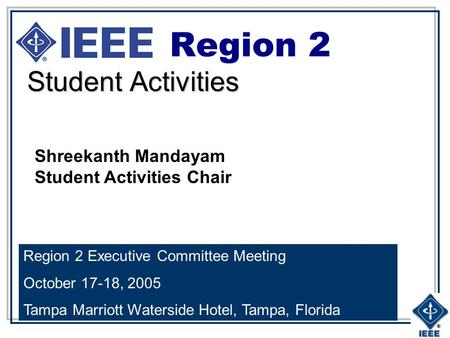 Student Activities Region 2 Region 2 Executive Committee Meeting October 17-18, 2005 Tampa Marriott Waterside Hotel, Tampa, Florida Shreekanth Mandayam.