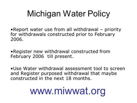 Michigan Water Policy Report water use from all withdrawal – priority for withdrawals constructed prior to February 2006. Register new withdrawal constructed.