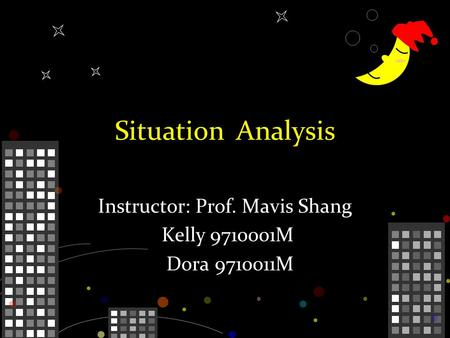 Situation Analysis Instructor: Prof. Mavis Shang Kelly 9710001M Dora 9710011M.