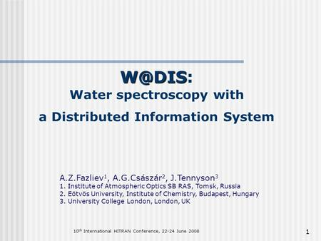 1  Water spectroscopy with a Distributed Information System A.Z.Fazliev 1, A.G.Császár 2, J.Tennyson 3 1. Institute of Atmospheric Optics SB.