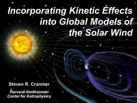 Incorporating Kinetic Effects into Global Models of the Solar Wind Steven R. Cranmer Harvard-Smithsonian Center for Astrophysics.