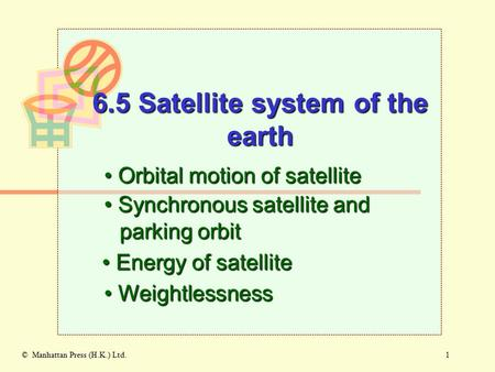 1© Manhattan Press (H.K.) Ltd. 6.5 Satellite system of the earth Orbital motion of satellite Orbital motion of satellite Synchronous satellite and parking.