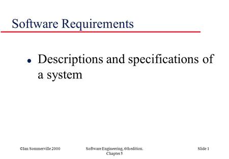 ©Ian Sommerville 2000Software Engineering, 6th edition. Chapter 5 Slide 1 Software Requirements l Descriptions and specifications of a system.