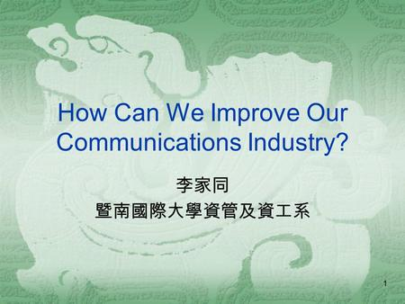 1 How Can We Improve Our Communications Industry? 李家同 暨南國際大學資管及資工系.