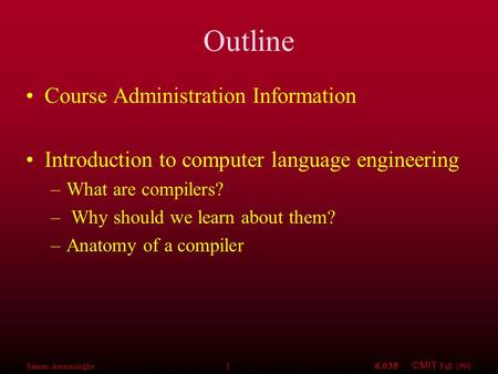 Saman Amarasinghe 16.035 ©MIT Fall 1998 Outline Course Administration Information Introduction to <strong>computer</strong> <strong>language</strong> engineering –What are compilers? –