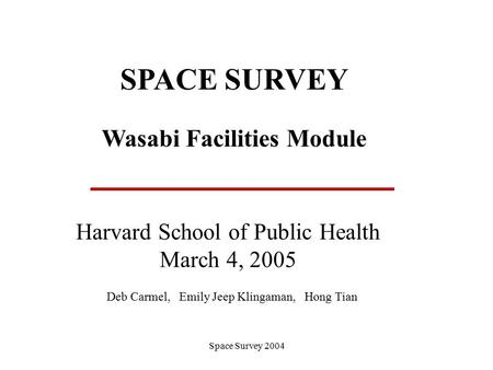 Space Survey 2004 SPACE SURVEY Wasabi Facilities Module Harvard School of Public Health March 4, 2005 Deb Carmel, Emily Jeep Klingaman, Hong Tian.