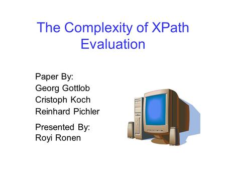 The Complexity of XPath Evaluation Paper By: Georg Gottlob Cristoph Koch Reinhard Pichler Presented By: Royi Ronen.