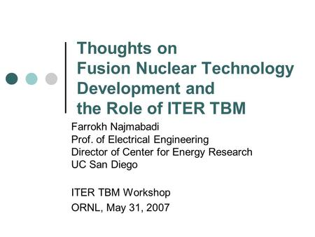 Thoughts on Fusion Nuclear Technology Development and the Role of ITER TBM Farrokh Najmabadi Prof. of Electrical Engineering Director of Center for Energy.