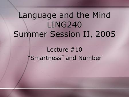 "Language and the Mind LING240 Summer Session II, 2005 Lecture #10 ""Smartness"" and Number."