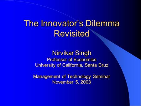 The Innovator's Dilemma Revisited Nirvikar Singh Professor of Economics University of California, Santa Cruz Management of Technology Seminar November.