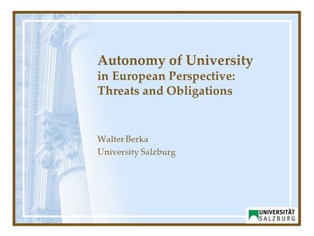 Autonomy of University in European Perspective: Threats and Obligations Walter Berka University Salzburg.