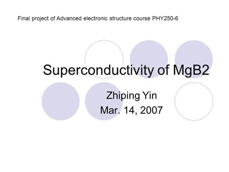 Superconductivity of MgB2 Zhiping Yin Mar. 14, 2007 Final project of Advanced electronic structure course PHY250-6.