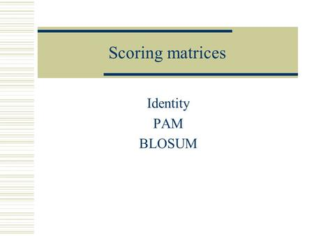 Scoring matrices Identity PAM BLOSUM. Scoring Matrices Types Identity matrix – exact matches receive one score and non-exat matches a different score.