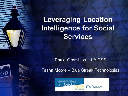 Leveraging Location Intelligence for Social Services Paula Gremillion – LA DSS Tasha Moore – Blue Streak Technologies.