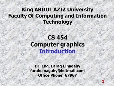1 King ABDUL AZIZ University Faculty Of Computing and Information Technology CS 454 Computer graphicsIntroduction Dr. Eng. Farag Elnagahy