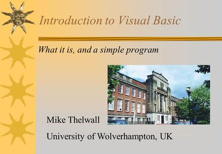 Introduction to Visual Basic What it is, and a simple program Mike Thelwall University of Wolverhampton, UK.
