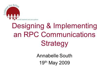 Designing & Implementing an RPC Communications Strategy Annabelle South 19 th May 2009.