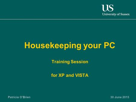 Patricia O'Brien30 June 2015 Housekeeping your PC Training Session for XP and VISTA.