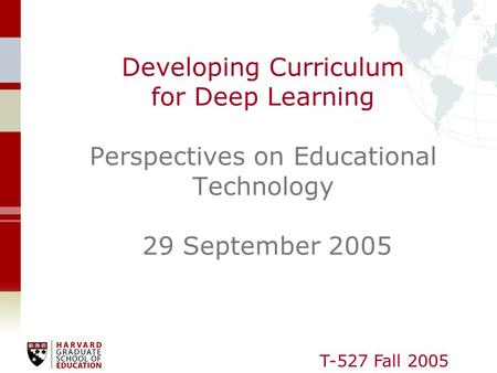 T-527 Fall 2005 Developing Curriculum for Deep Learning Perspectives on Educational Technology 29 September 2005.
