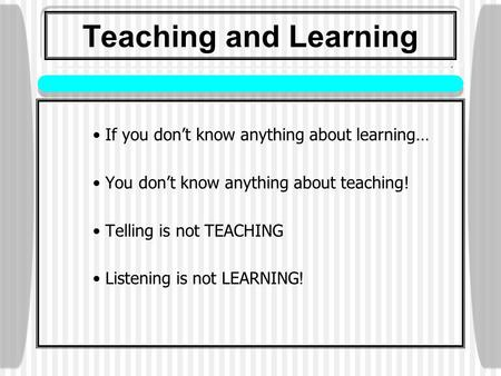 Teaching and Learning If you don't know anything about learning… You don't know anything about teaching! Telling is not TEACHING Listening is not LEARNING.