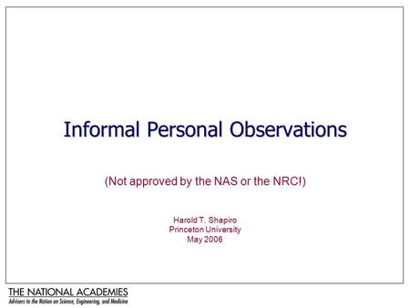 Informal Personal Observations (Not approved by the NAS or the NRC!) Harold T. Shapiro Princeton University May 2006.
