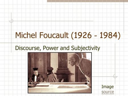 Michel Foucault ( 1926 - 1984 ) Discourse, Power and Subjectivity Image source source.