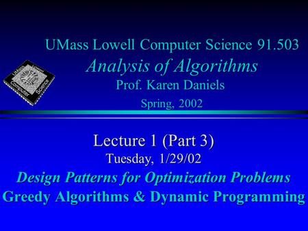 UMass Lowell Computer Science 91.503 Analysis of Algorithms Prof. Karen Daniels Spring, 2002 Lecture 1 (Part 3) Tuesday, 1/29/02 Design Patterns for Optimization.