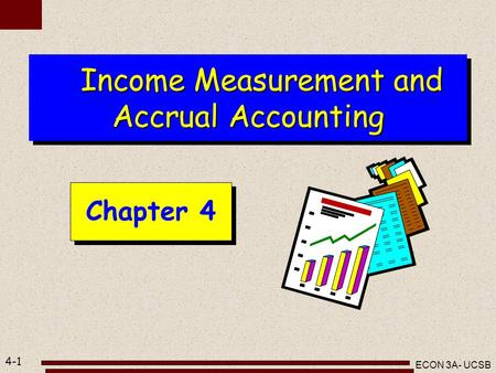 4-1 ECON 3A- UCSB Income Measurement and Accrual Accounting Income Measurement and Accrual Accounting Chapter 4.
