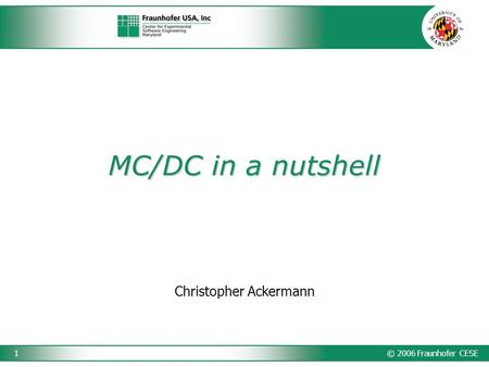 © 2006 Fraunhofer CESE1 MC/DC in a nutshell Christopher Ackermann.