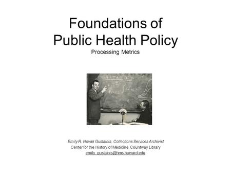 Foundations of Public Health Policy Processing Metrics Emily R. Novak Gustainis, Collections Services Archivist Center for the History of Medicine, Countway.
