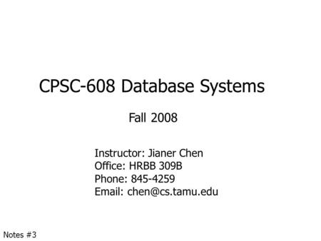 CPSC-608 Database Systems Fall 2008 Instructor: Jianer Chen Office: HRBB 309B Phone: 845-4259   Notes #3.