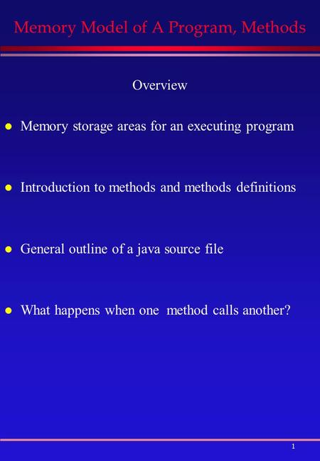 1 Memory Model of A Program, Methods Overview l Memory storage areas for an executing program l Introduction to methods and methods definitions l General.