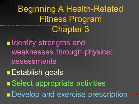 Beginning A Health-Related Fitness Program Chapter 3 Identify strengths and weaknesses through physical assessments Establish goals Select appropriate.
