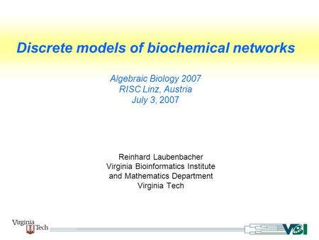 Discrete models of biochemical networks Algebraic Biology 2007 RISC Linz, Austria July 3, 2007 Reinhard Laubenbacher Virginia Bioinformatics Institute.