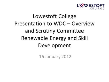 Lowestoft College Presentation to WDC – Overview and Scrutiny Committee Renewable Energy and Skill Development 16 January 2012.